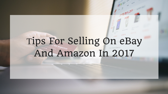 Tips For Selling On eBay And Amazon In 2017